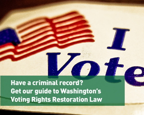 Have a criminal record?  Get our guide to Washington's Voting Rights Restoration Law
